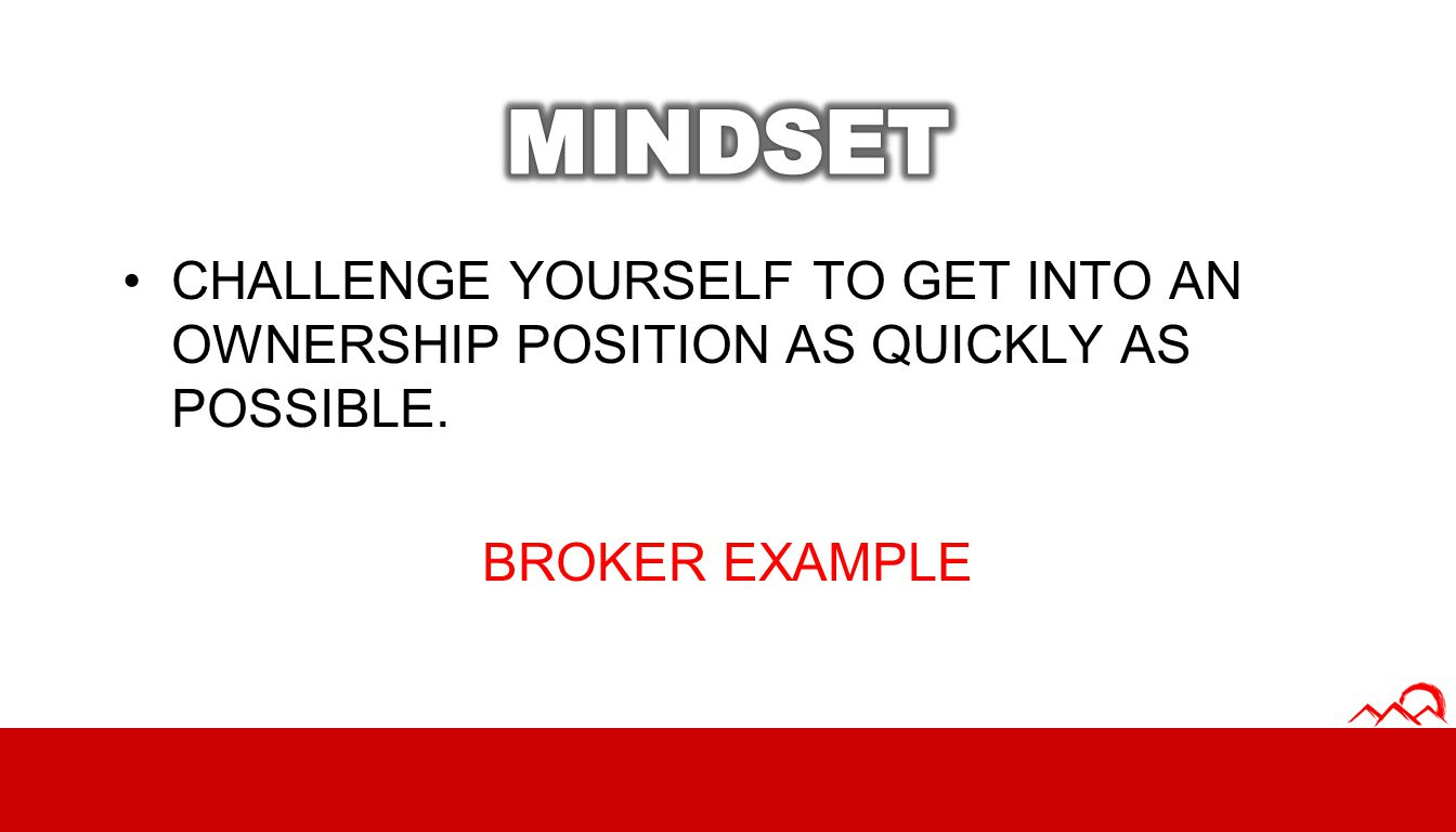 MINDSET CHALLENGE YOURSELF TO GET INTO AN OWNERSHIP POSITION AS QUICKLY AS POSSIBLE. BROKER EXAMPLE.