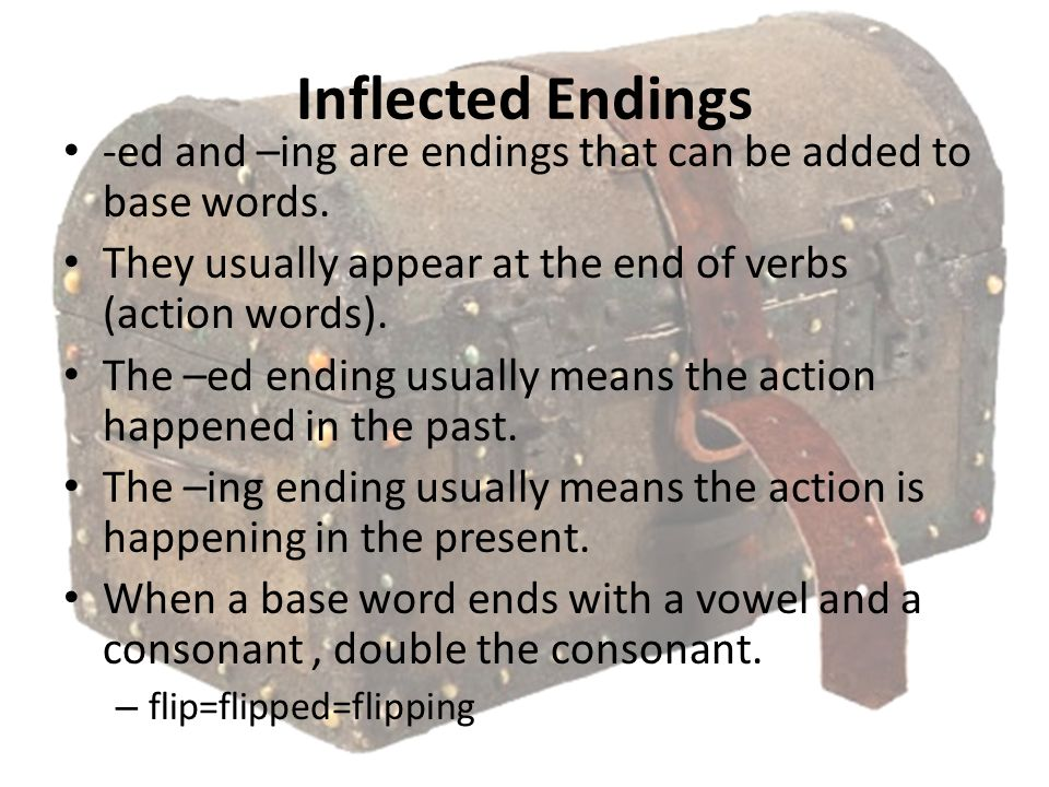 Inflected Endings -ed and –ing are endings that can be added to base words. They usually appear at the end of verbs (action words).
