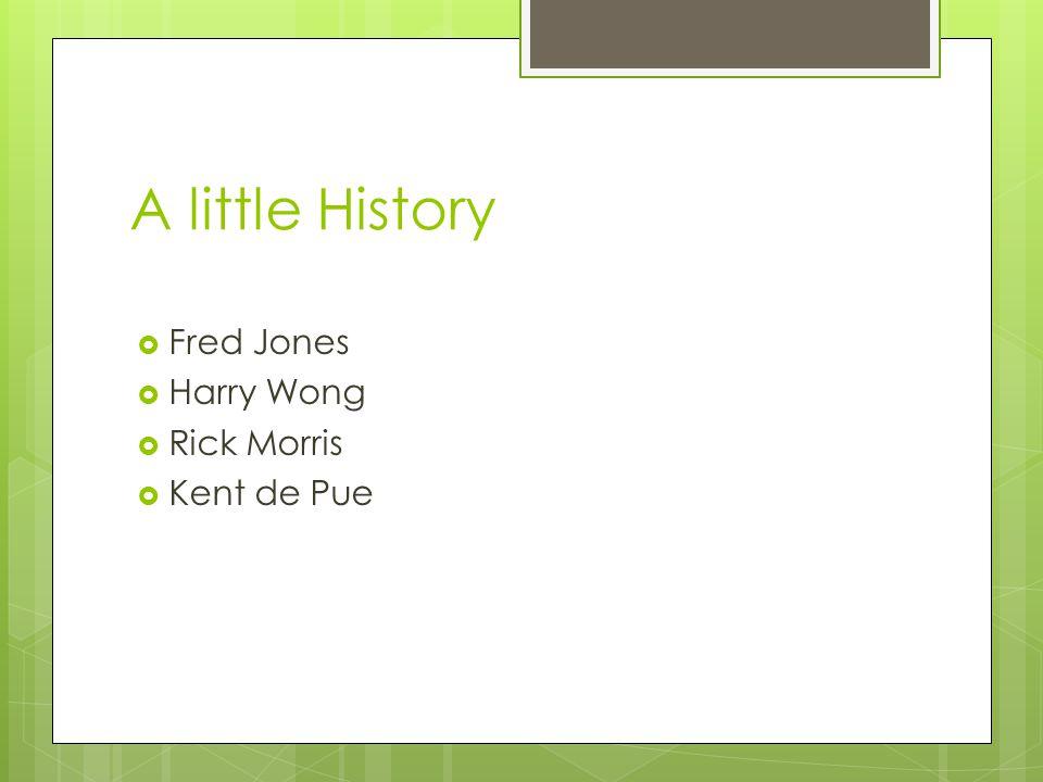 A little History Fred Jones Harry Wong Rick Morris Kent de Pue
