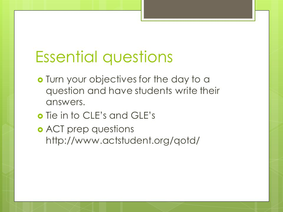 Essential questions Turn your objectives for the day to a question and have students write their answers.