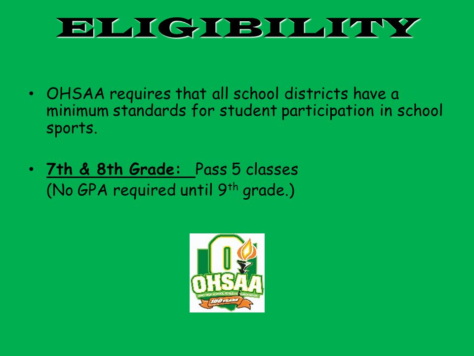 ELIGIBILITY OHSAA requires that all school districts have a minimum standards for student participation in school sports.