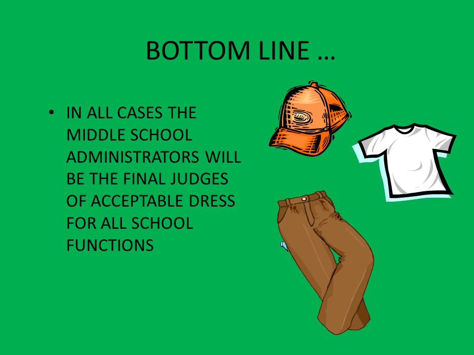 BOTTOM LINE … IN ALL CASES THE MIDDLE SCHOOL ADMINISTRATORS WILL BE THE FINAL JUDGES OF ACCEPTABLE DRESS FOR ALL SCHOOL FUNCTIONS.