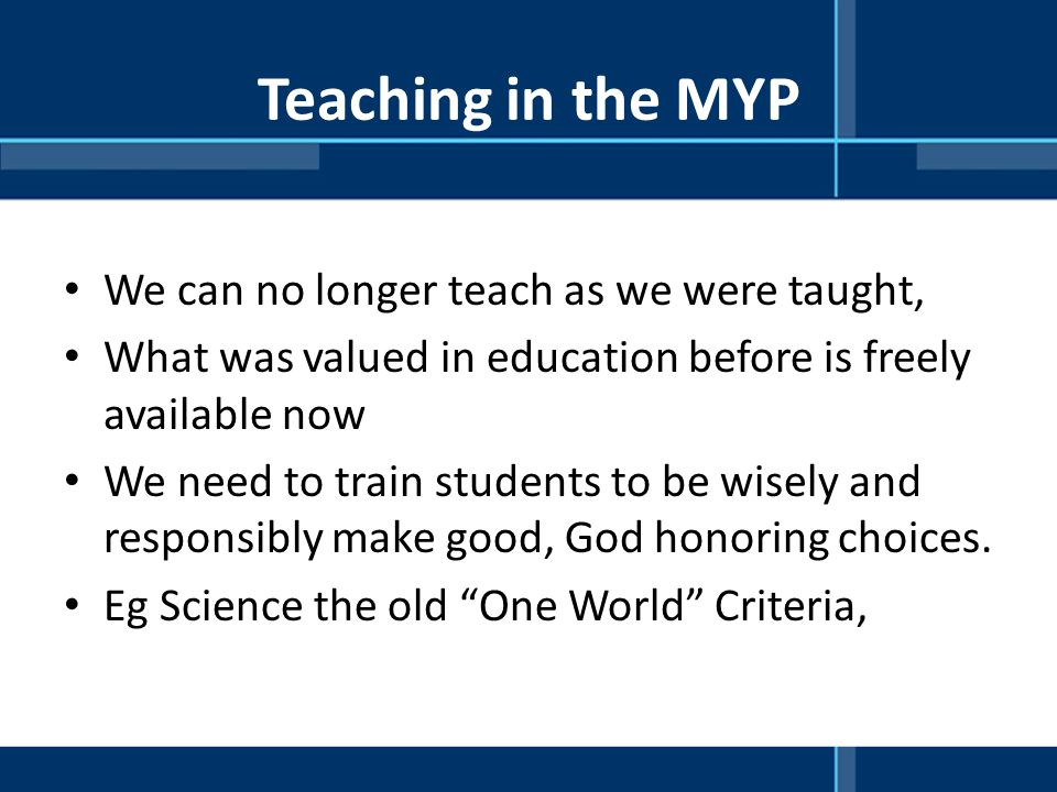 Teaching in the MYP We can no longer teach as we were taught,