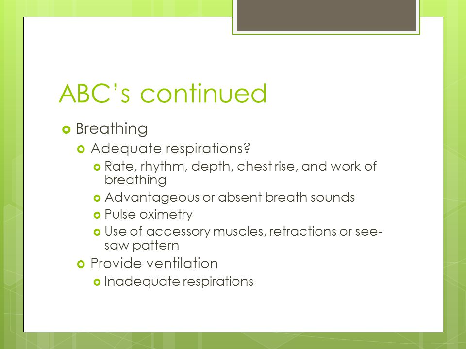 ABC's continued Breathing Adequate respirations Provide ventilation