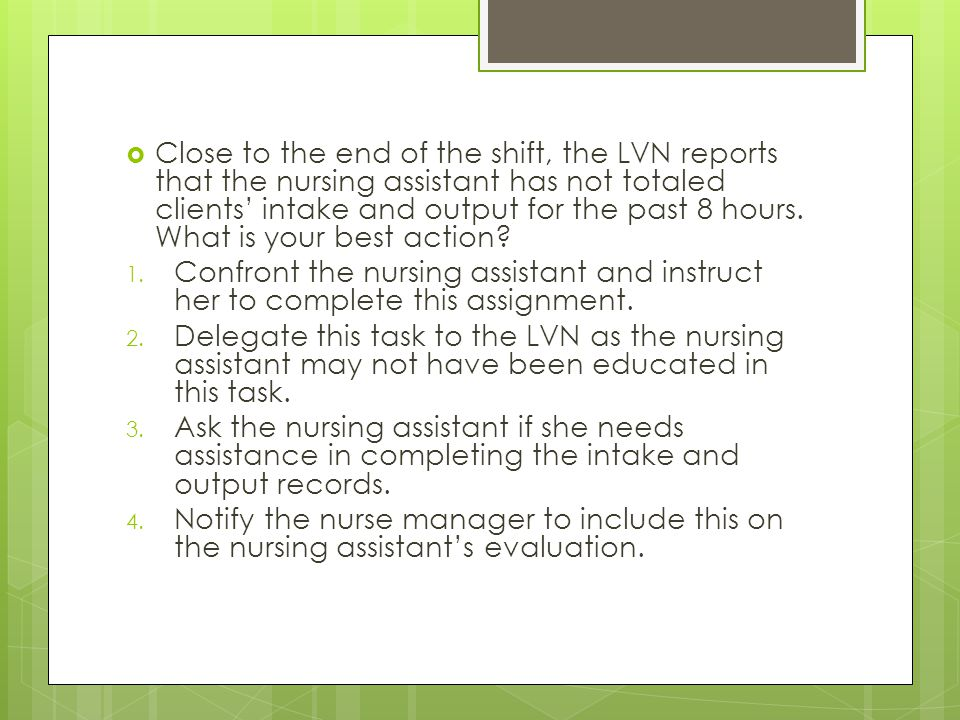 Close to the end of the shift, the LVN reports that the nursing assistant has not totaled clients' intake and output for the past 8 hours. What is your best action