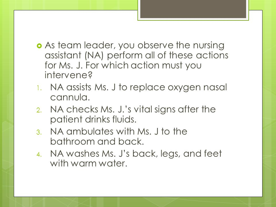 As team leader, you observe the nursing assistant (NA) perform all of these actions for Ms. J. For which action must you intervene