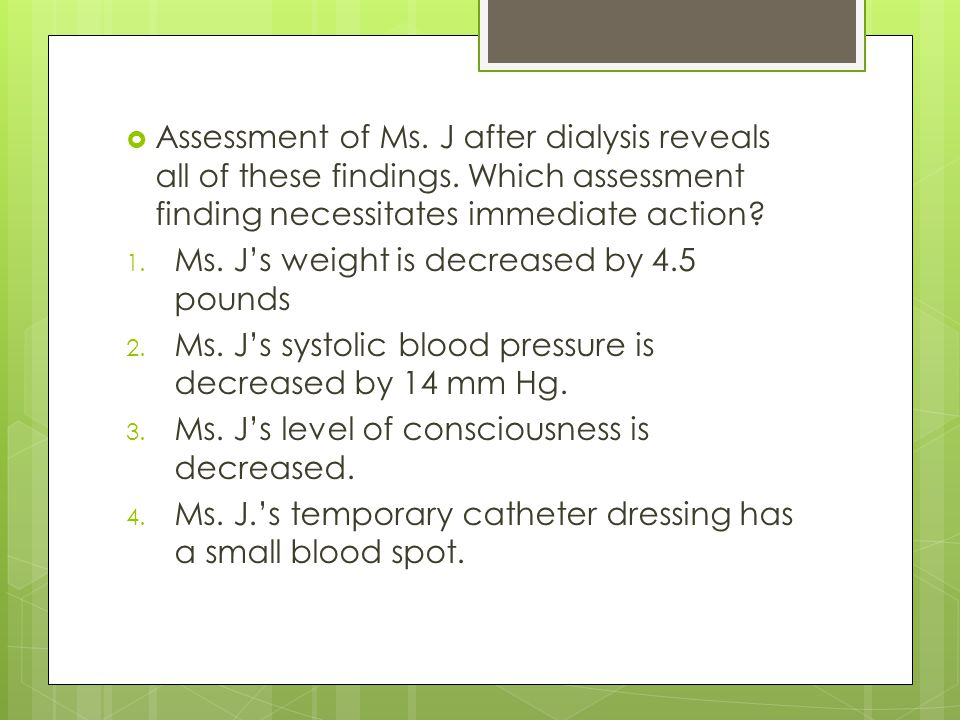 Assessment of Ms. J after dialysis reveals all of these findings