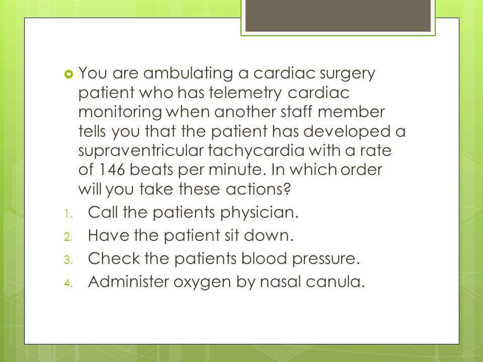 You are ambulating a cardiac surgery patient who has telemetry cardiac monitoring when another staff member tells you that the patient has developed a supraventricular tachycardia with a rate of 146 beats per minute. In which order will you take these actions