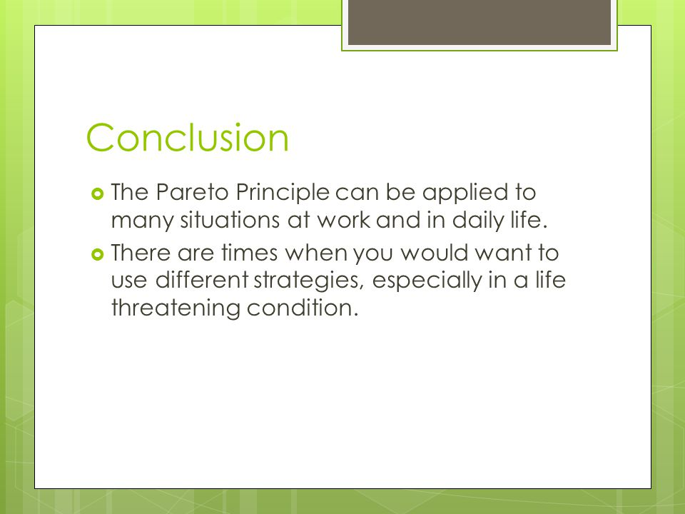Conclusion The Pareto Principle can be applied to many situations at work and in daily life.
