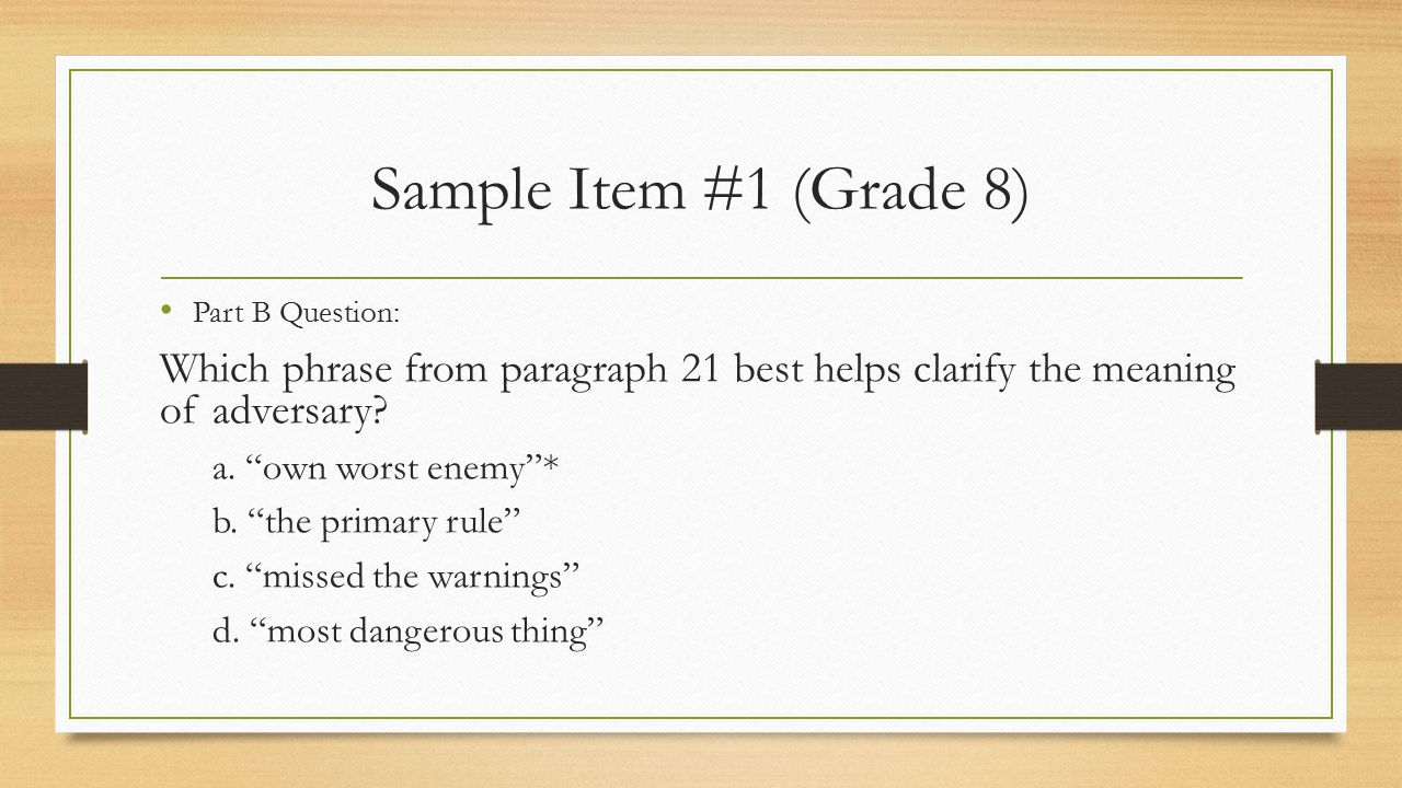 Sample Item #1 (Grade 8) Part B Question: Which phrase from paragraph 21 best helps clarify the meaning of adversary