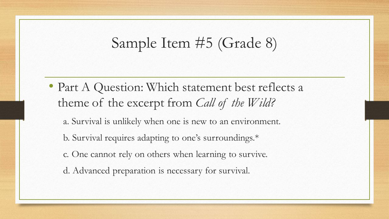 Sample Item #5 (Grade 8) Part A Question: Which statement best reflects a theme of the excerpt from Call of the Wild