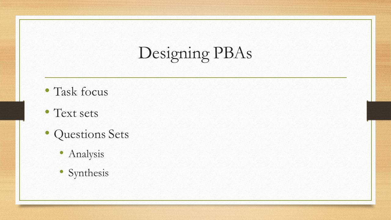 Designing PBAs Task focus Text sets Questions Sets Analysis Synthesis
