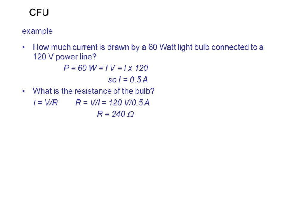 CFU example. How much current is drawn by a 60 Watt light bulb connected to a 120 V power line P = 60 W = I V = I x 120.