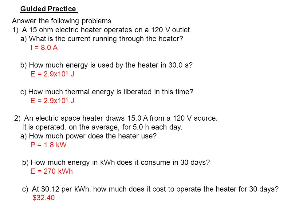 Guided Practice Answer the following problems. 1) A 15 ohm electric heater operates on a 120 V outlet.