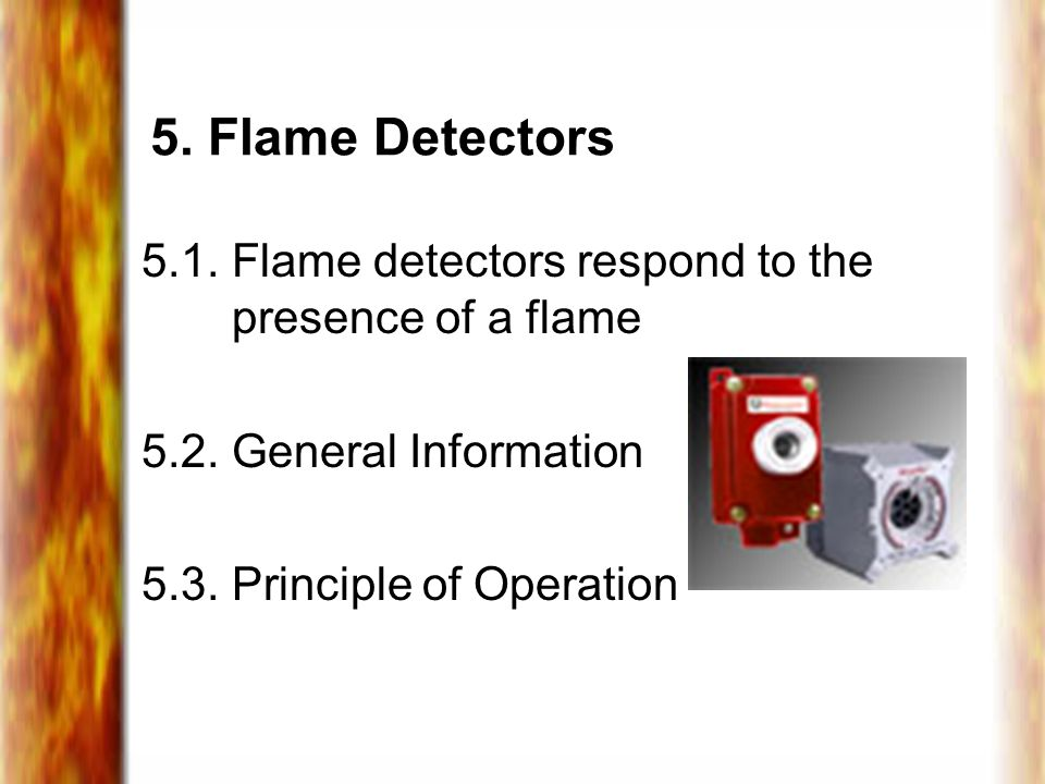 5. Flame Detectors 5.1. Flame detectors respond to the presence of a flame. 5.2. General Information.