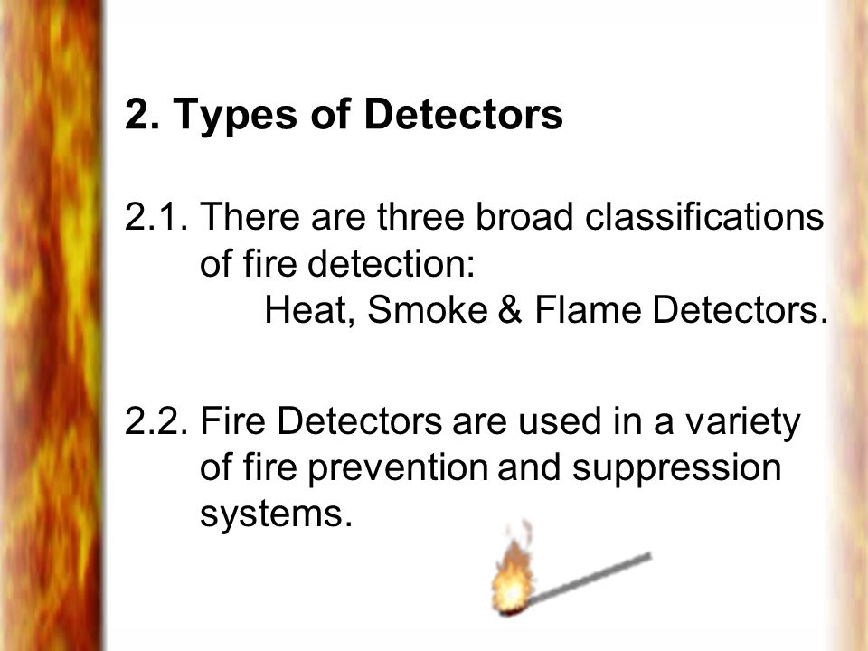 2. Types of Detectors 2.1. There are three broad classifications of fire detection: Heat, Smoke & Flame Detectors.