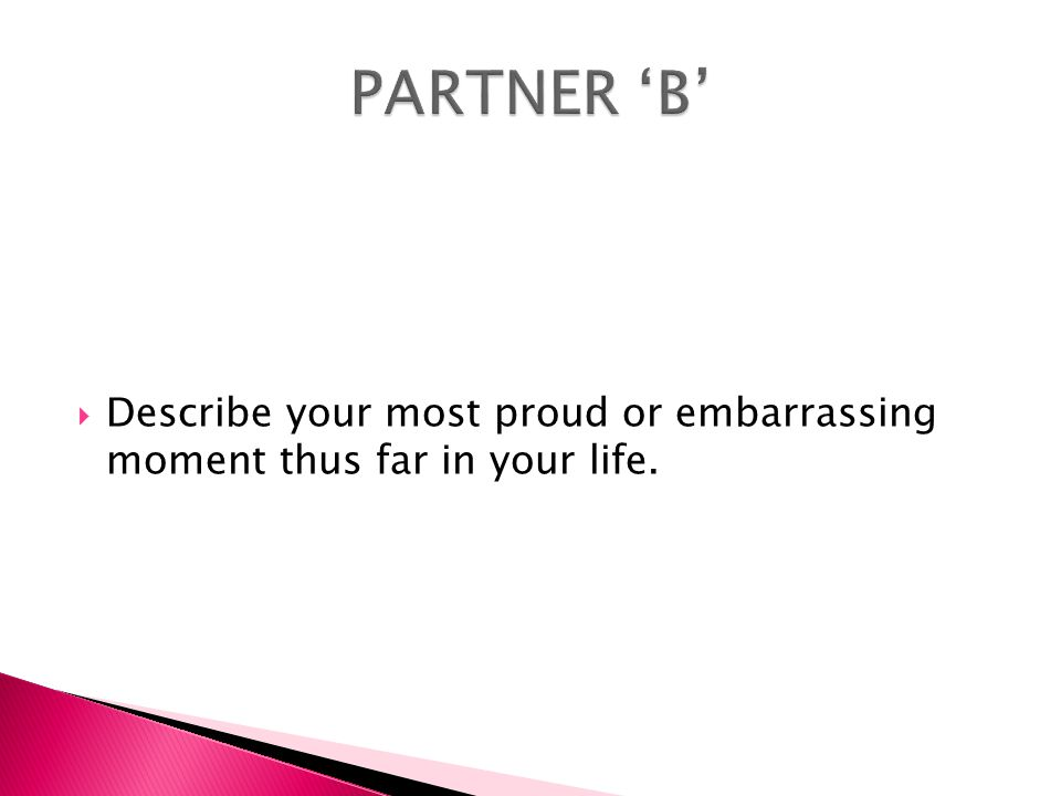 PARTNER 'B' Describe your most proud or embarrassing moment thus far in your life.