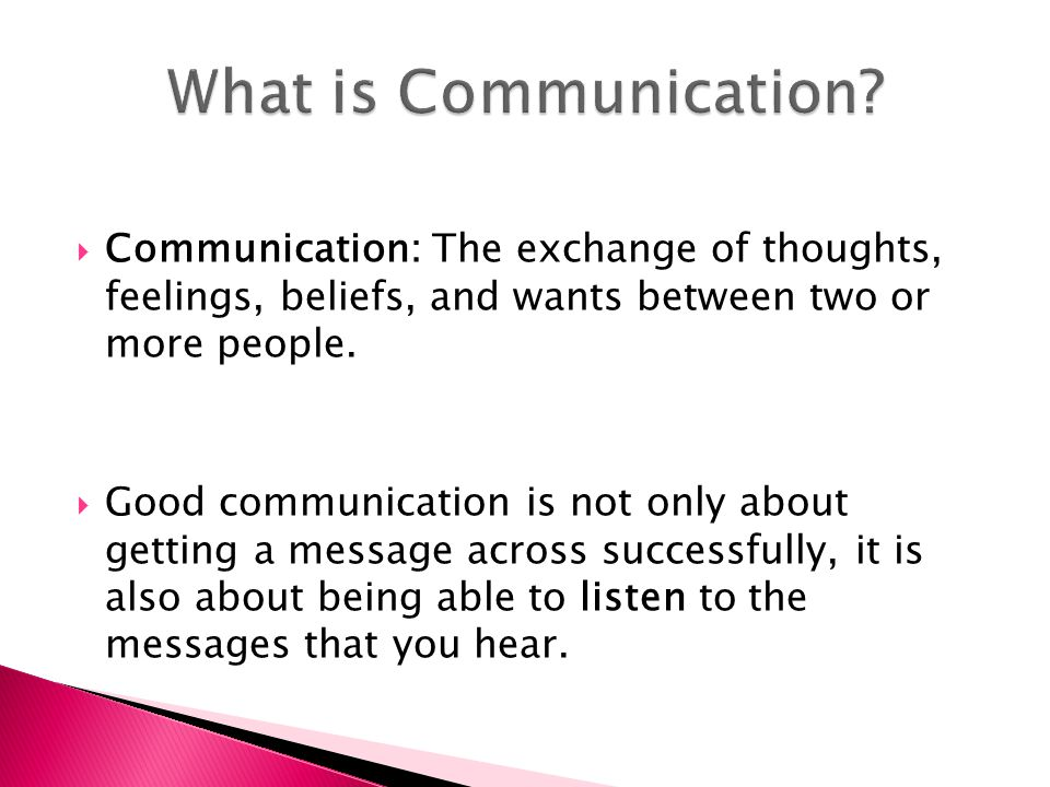 What is Communication Communication: The exchange of thoughts, feelings, beliefs, and wants between two or more people.