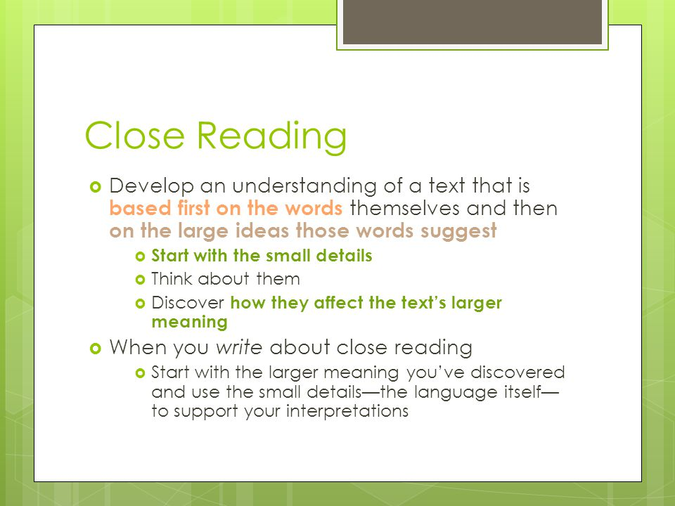 Close Reading Develop an understanding of a text that is based first on the words themselves and then on the large ideas those words suggest.