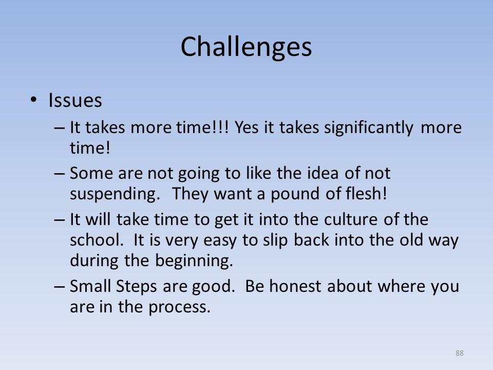 Challenges Issues. It takes more time!!! Yes it takes significantly more time!