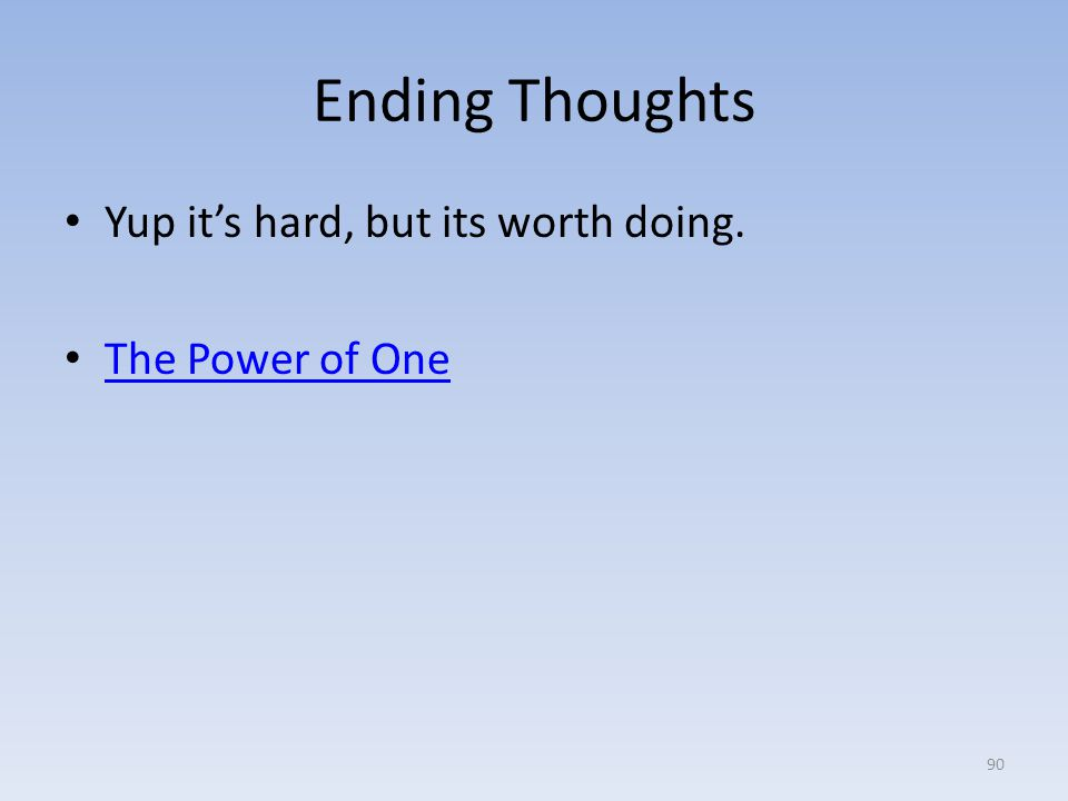 Ending Thoughts Yup it's hard, but its worth doing. The Power of One