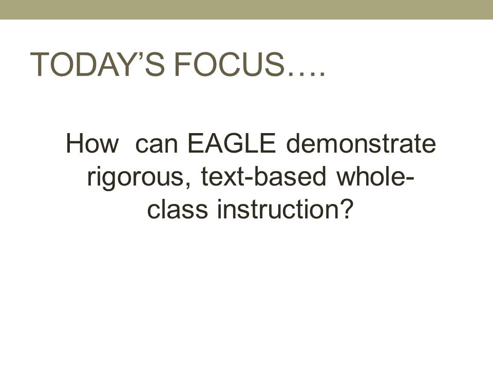 TODAY'S FOCUS…. How can EAGLE demonstrate rigorous, text-based whole-class instruction