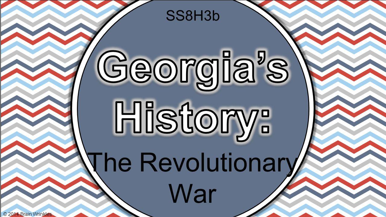 SS8H3b Georgia's History: The Revolutionary War © 2014 Brain Wrinkles