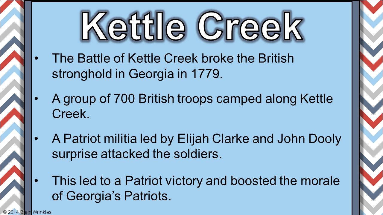 Kettle Creek The Battle of Kettle Creek broke the British stronghold in Georgia in 1779. A group of 700 British troops camped along Kettle Creek.