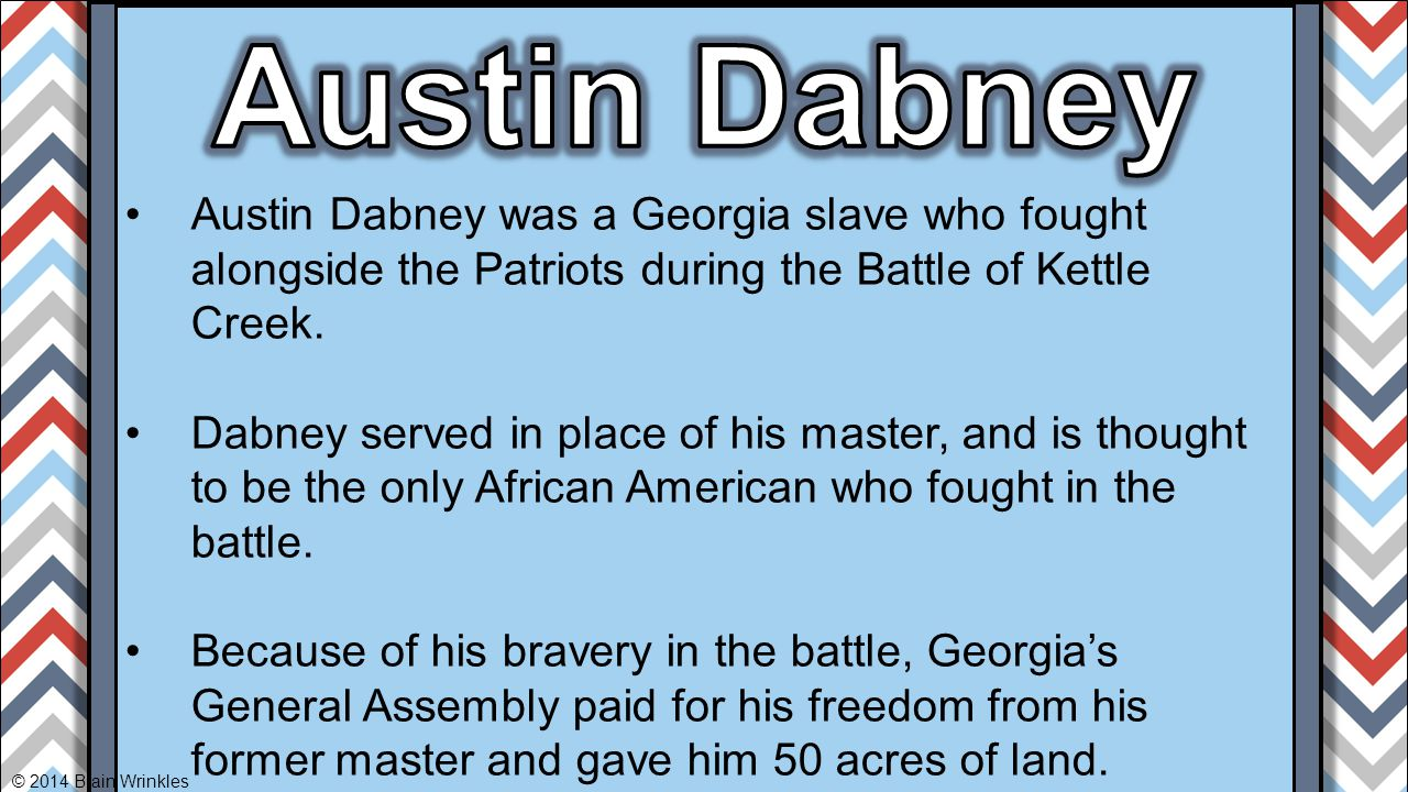 Austin Dabney Austin Dabney was a Georgia slave who fought alongside the Patriots during the Battle of Kettle Creek.