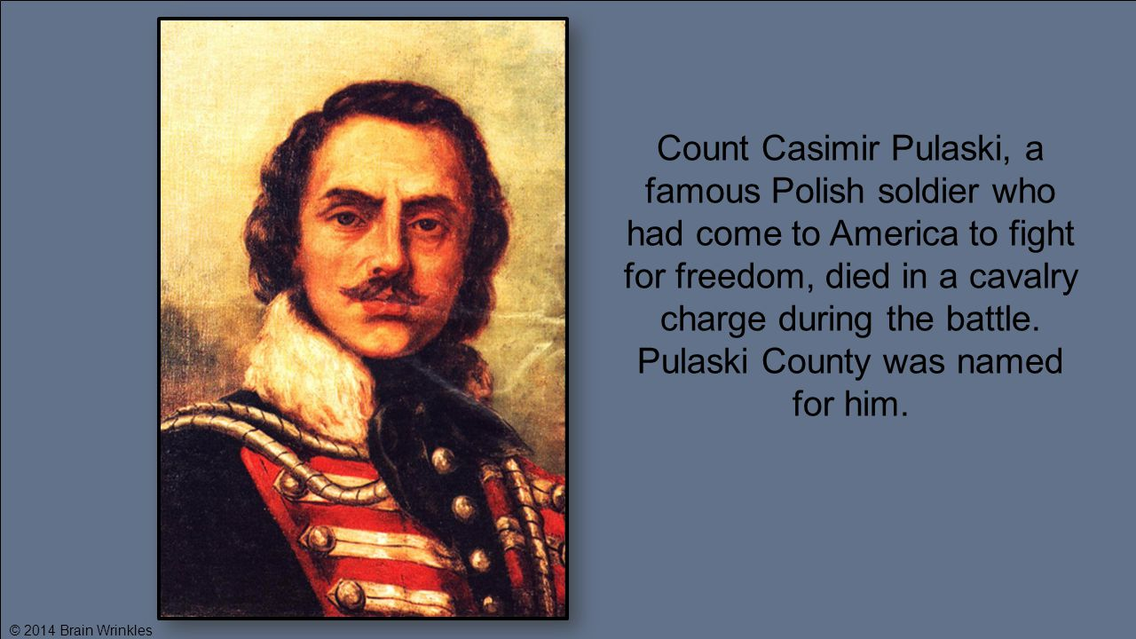 Count Casimir Pulaski, a famous Polish soldier who had come to America to fight for freedom, died in a cavalry charge during the battle. Pulaski County was named for him.