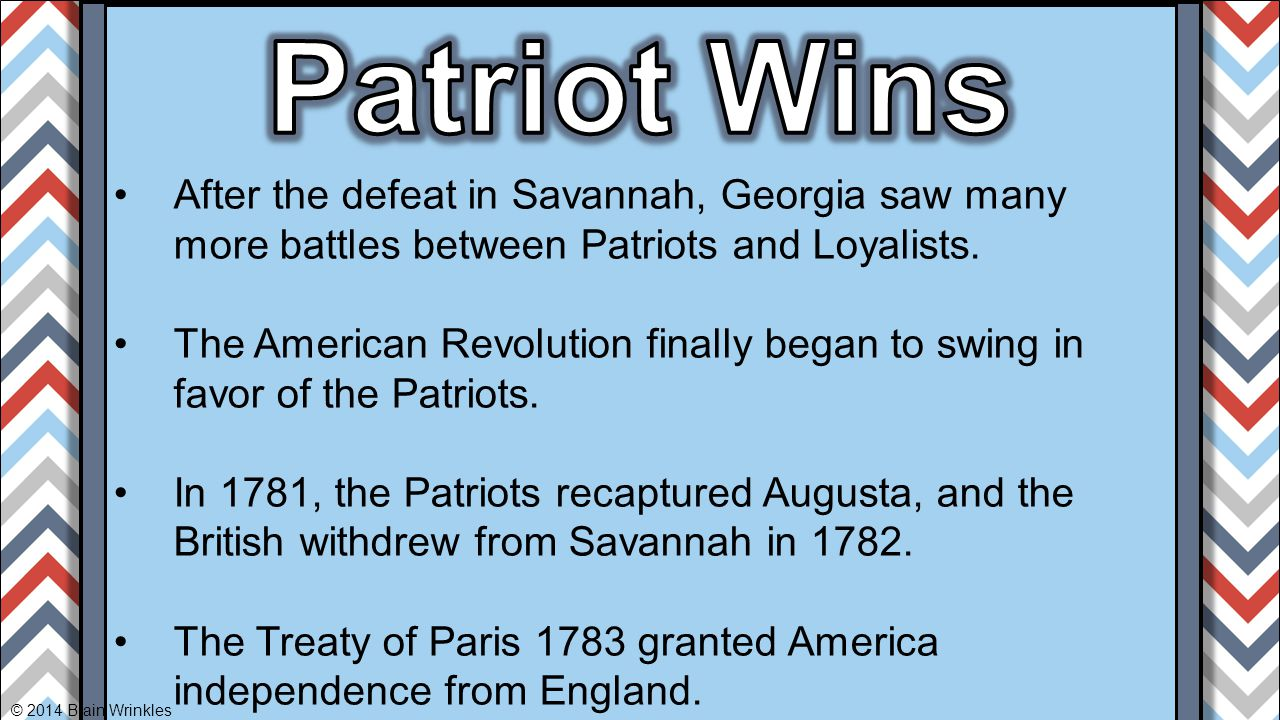 Patriot Wins After the defeat in Savannah, Georgia saw many more battles between Patriots and Loyalists.