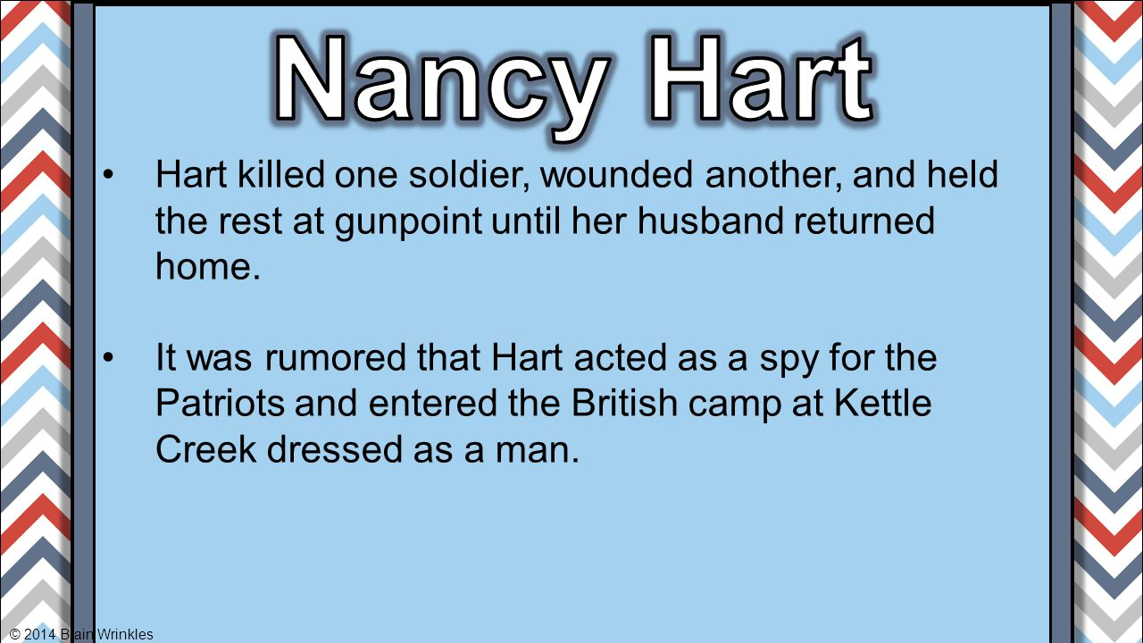 Nancy Hart Hart killed one soldier, wounded another, and held the rest at gunpoint until her husband returned home.