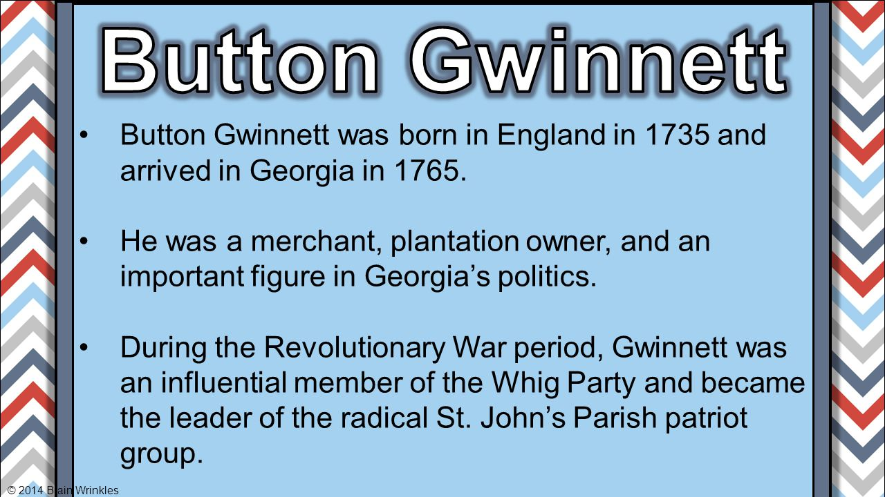 Button Gwinnett Button Gwinnett was born in England in 1735 and arrived in Georgia in 1765.