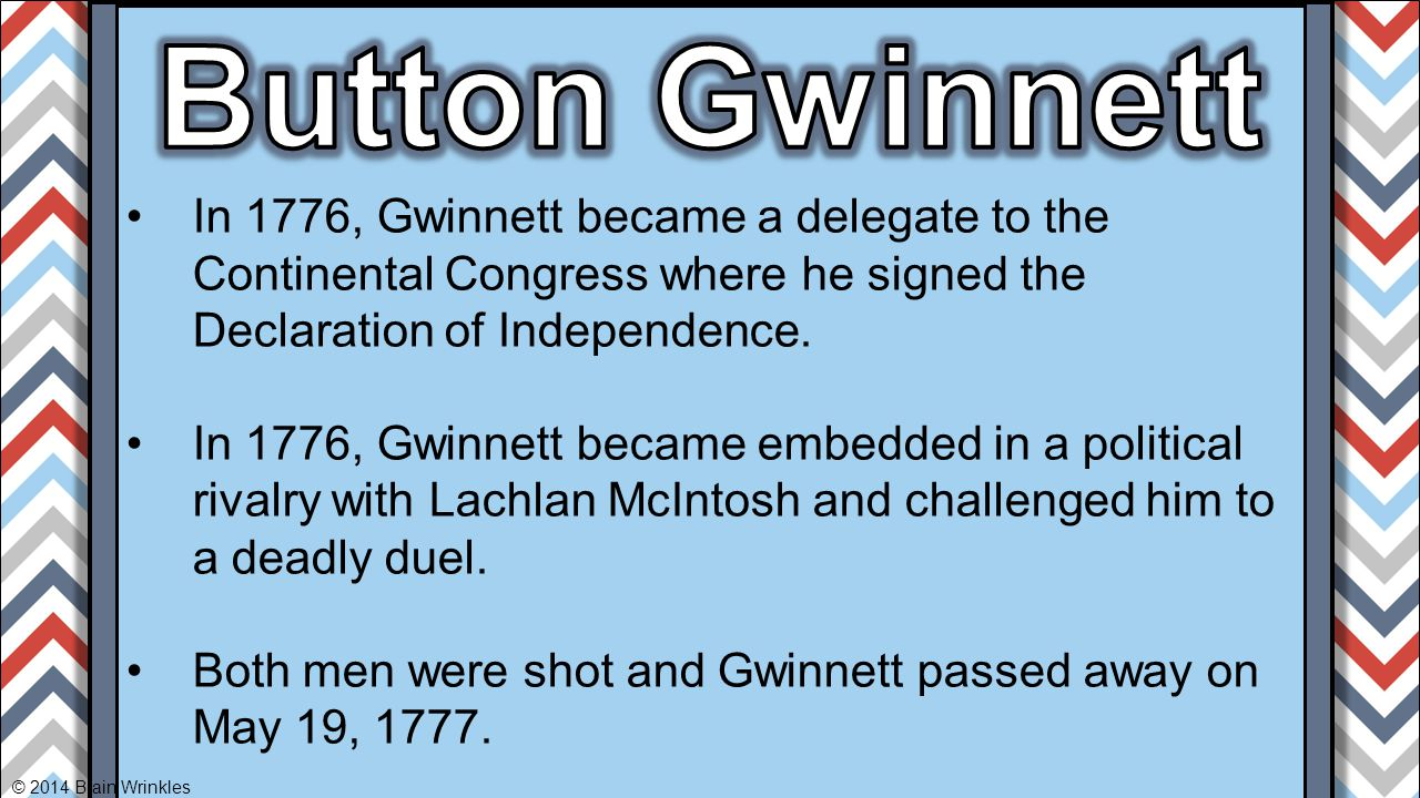 Button Gwinnett In 1776, Gwinnett became a delegate to the Continental Congress where he signed the Declaration of Independence.