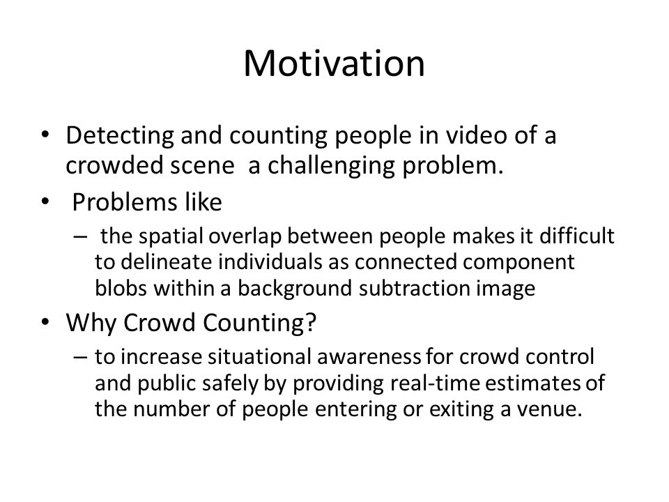 Motivation Detecting and counting people in video of a crowded scene a challenging problem. Problems like.