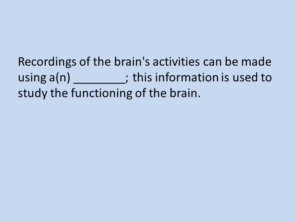 Recordings of the brain s activities can be made using a(n) ________; this information is used to study the functioning of the brain.