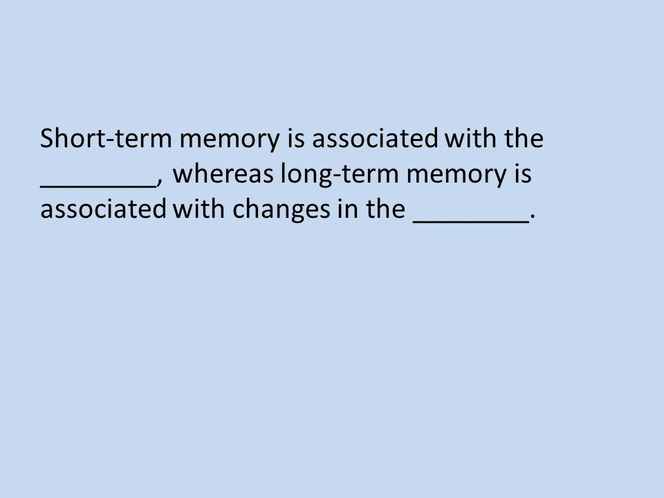 Short-term memory is associated with the ________, whereas long-term memory is associated with changes in the ________.