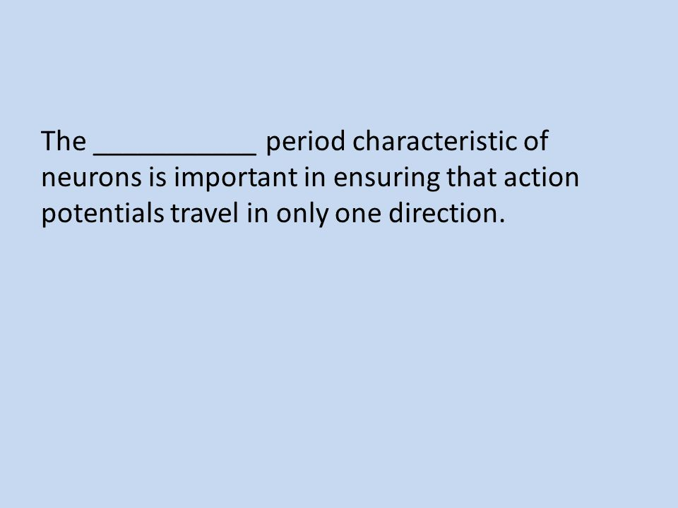 The ___________ period characteristic of neurons is important in ensuring that action potentials travel in only one direction.