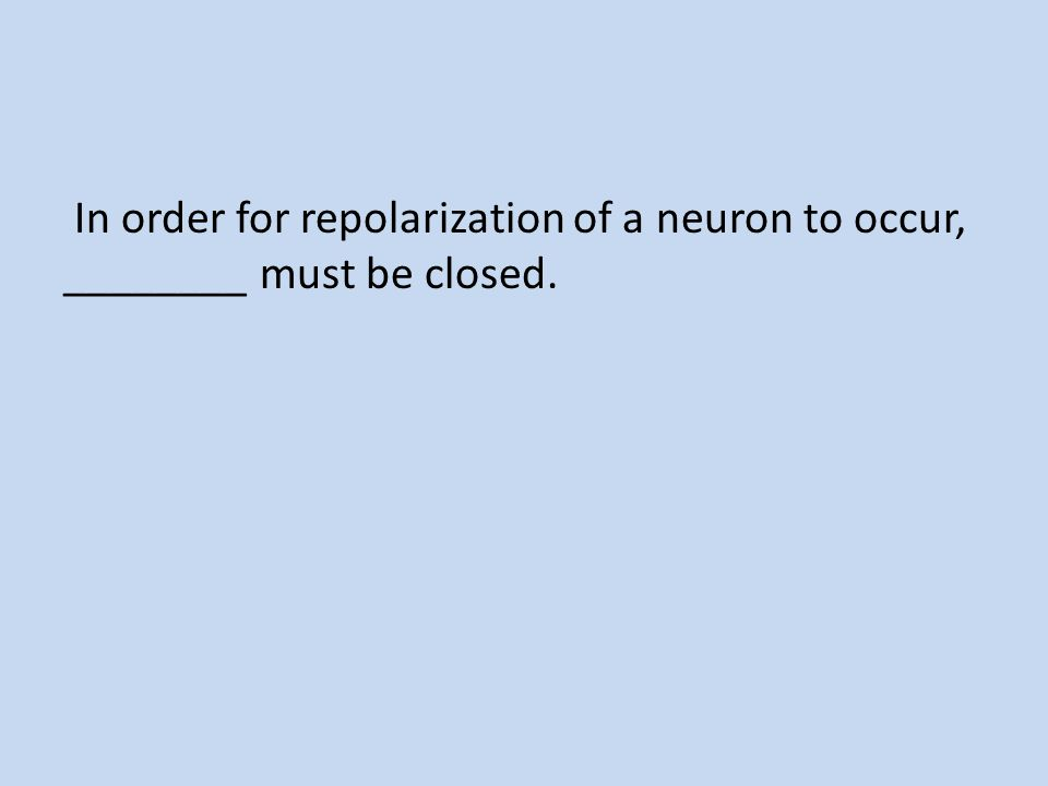 In order for repolarization of a neuron to occur, ________ must be closed.