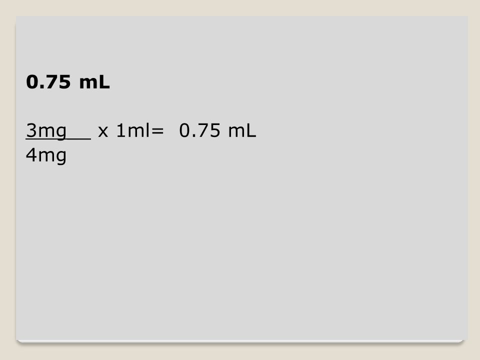 0.75 mL 3mg__ x 1ml= 0.75 mL 4mg