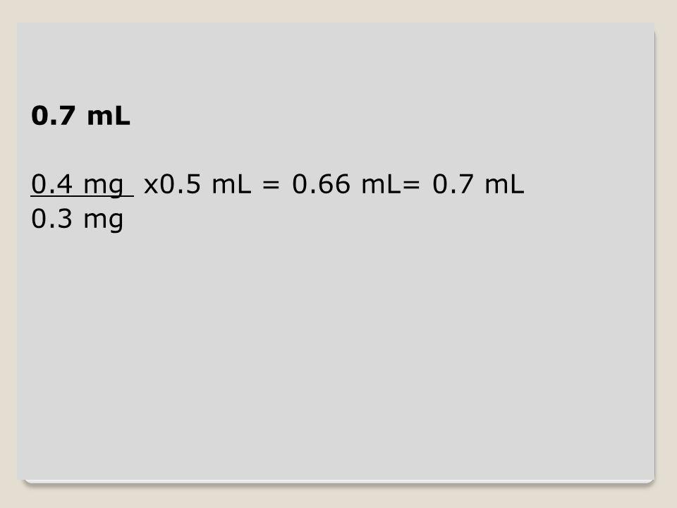 0.7 mL 0.4 mg x0.5 mL = 0.66 mL= 0.7 mL 0.3 mg