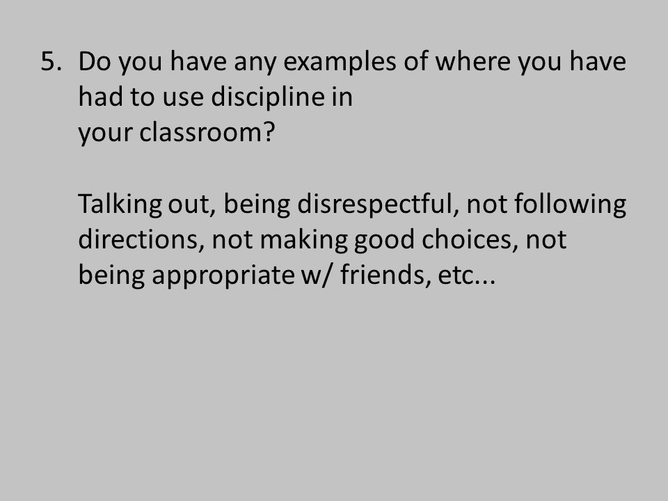 5. Do you have any examples of where you have had to use discipline in your classroom.