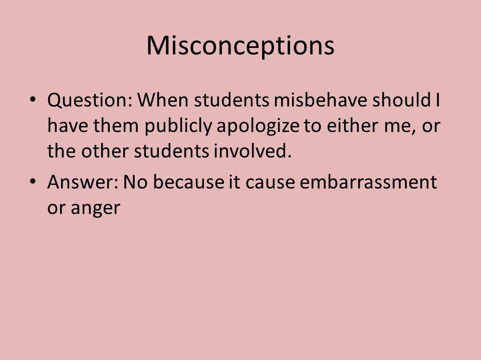 Misconceptions Question: When students misbehave should I have them publicly apologize to either me, or the other students involved.