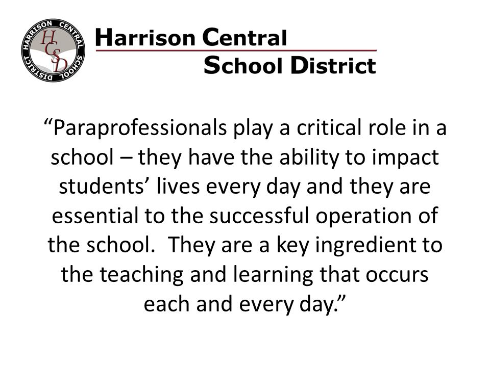 Paraprofessionals play a critical role in a school – they have the ability to impact students' lives every day and they are essential to the successful operation of the school.