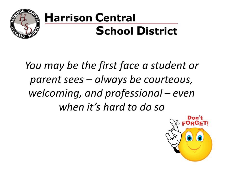 You may be the first face a student or parent sees – always be courteous, welcoming, and professional – even when it's hard to do so