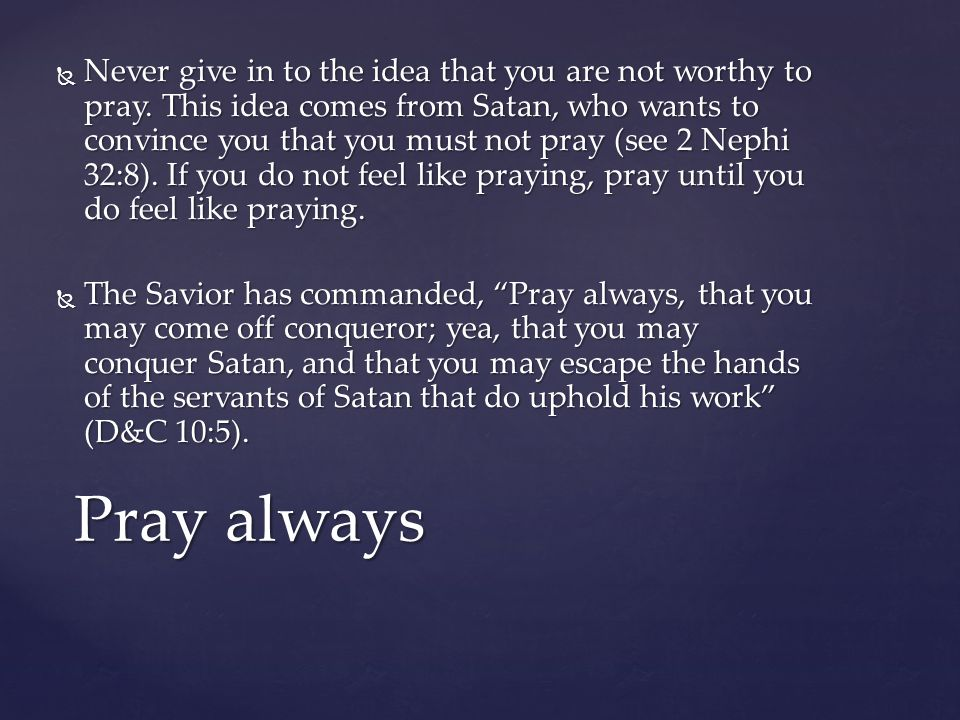 Never give in to the idea that you are not worthy to pray