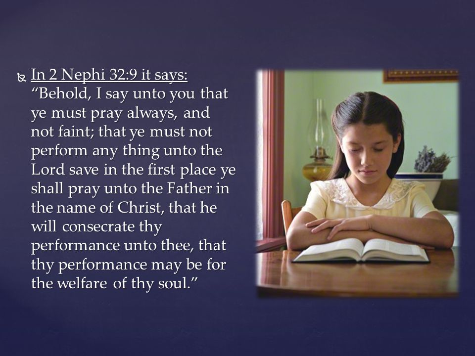 In 2 Nephi 32:9 it says: Behold, I say unto you that ye must pray always, and not faint; that ye must not perform any thing unto the Lord save in the first place ye shall pray unto the Father in the name of Christ, that he will consecrate thy performance unto thee, that thy performance may be for the welfare of thy soul.