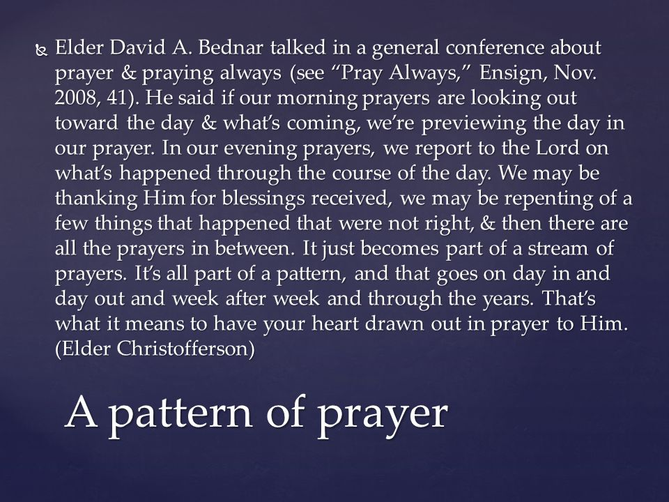 Elder David A. Bednar talked in a general conference about prayer & praying always (see Pray Always, Ensign, Nov. 2008, 41). He said if our morning prayers are looking out toward the day & what's coming, we're previewing the day in our prayer. In our evening prayers, we report to the Lord on what's happened through the course of the day. We may be thanking Him for blessings received, we may be repenting of a few things that happened that were not right, & then there are all the prayers in between. It just becomes part of a stream of prayers. It's all part of a pattern, and that goes on day in and day out and week after week and through the years. That's what it means to have your heart drawn out in prayer to Him. (Elder Christofferson)