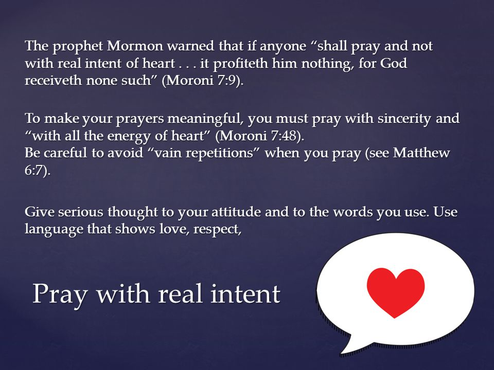 The prophet Mormon warned that if anyone shall pray and not with real intent of heart . . . it profiteth him nothing, for God receiveth none such (Moroni 7:9). To make your prayers meaningful, you must pray with sincerity and with all the energy of heart (Moroni 7:48). Be careful to avoid vain repetitions when you pray (see Matthew 6:7). Give serious thought to your attitude and to the words you use. Use language that shows love, respect,