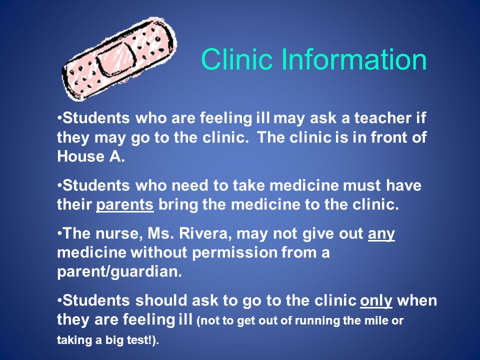 Clinic Information Students who are feeling ill may ask a teacher if they may go to the clinic. The clinic is in front of House A.
